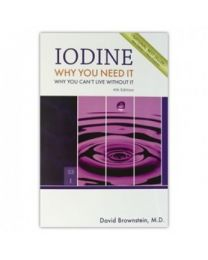 Iodine: Why You Need It, Why You Can't Live Without It by David Brownstein